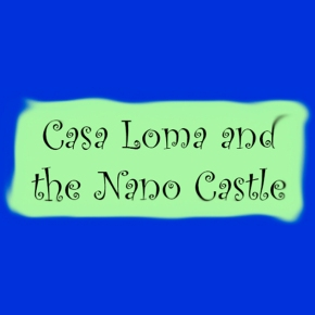 CASA LOMA AND THE NANO CASTLE
